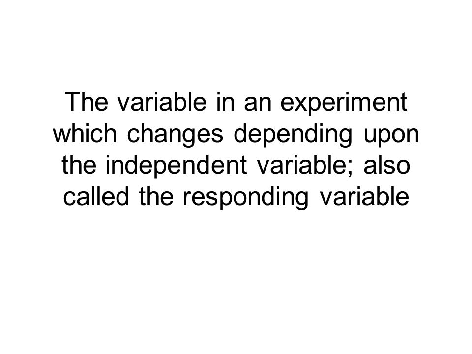 The variable in an experiment which changes depending upon the independent variable; also called the responding variable