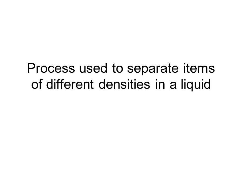 Process used to separate items of different densities in a liquid