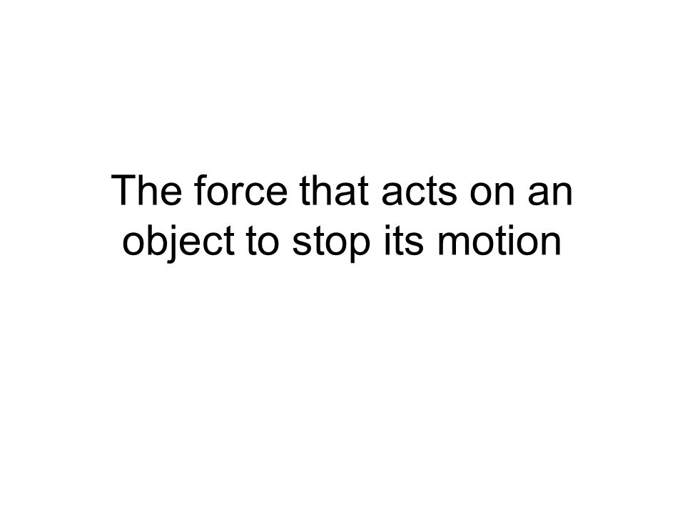 The force that acts on an object to stop its motion