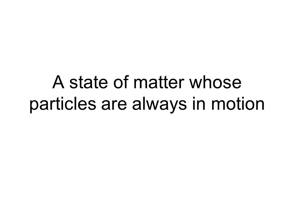 A state of matter whose particles are always in motion
