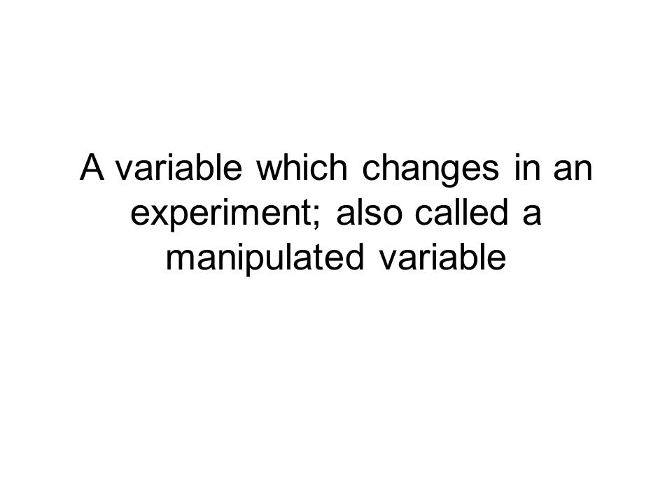 A variable which changes in an experiment; also called a manipulated variable