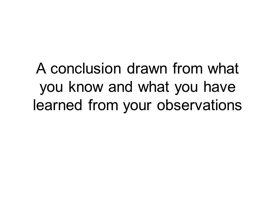 A conclusion drawn from what you know and what you have learned from your observations