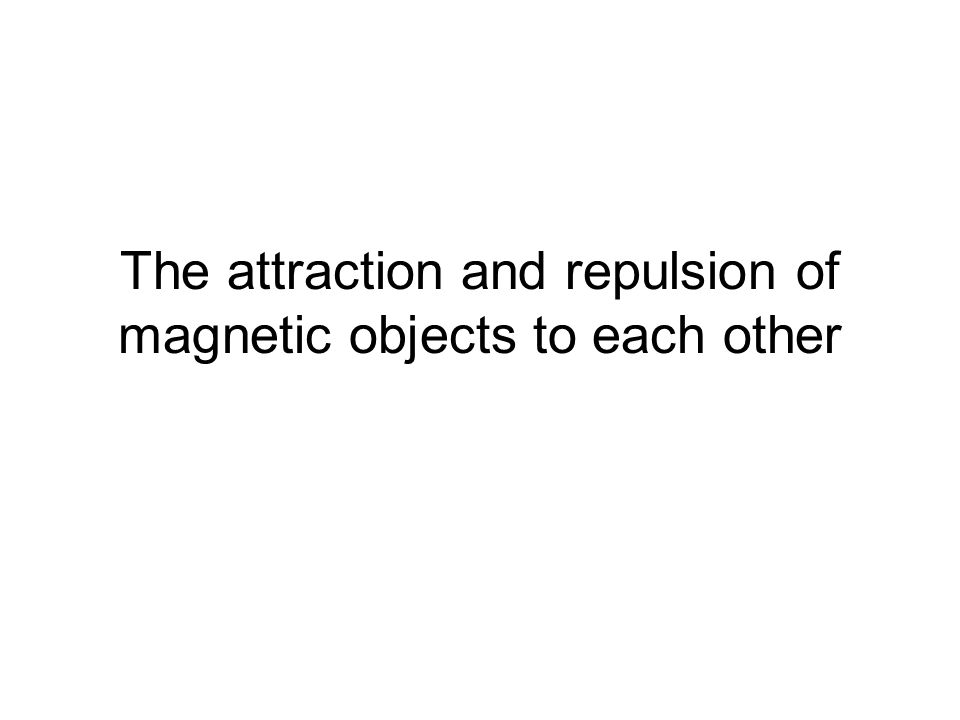 The attraction and repulsion of magnetic objects to each other