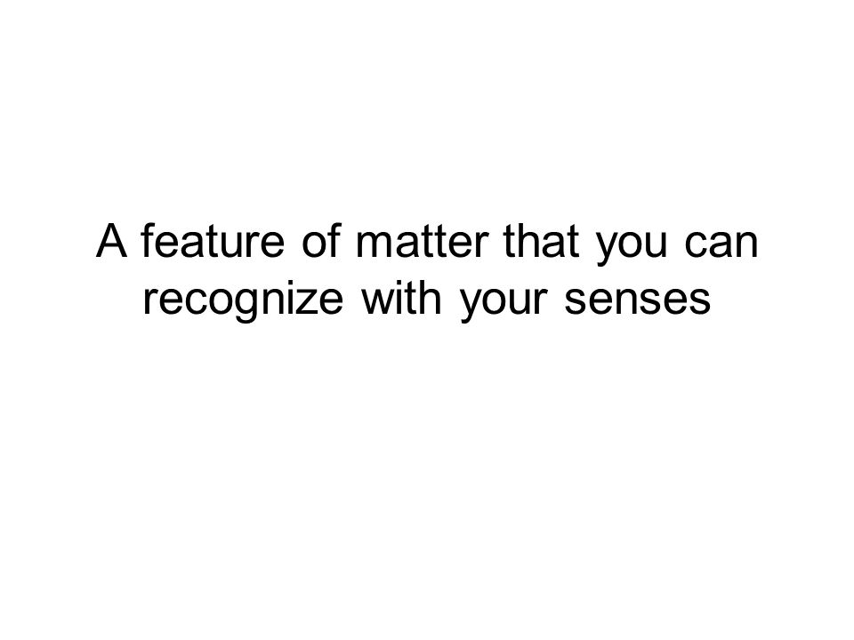 A feature of matter that you can recognize with your senses