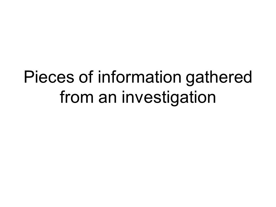 Pieces of information gathered from an investigation