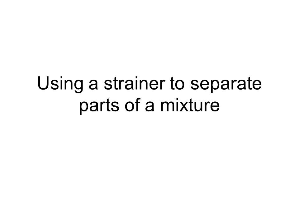 Using a strainer to separate parts of a mixture