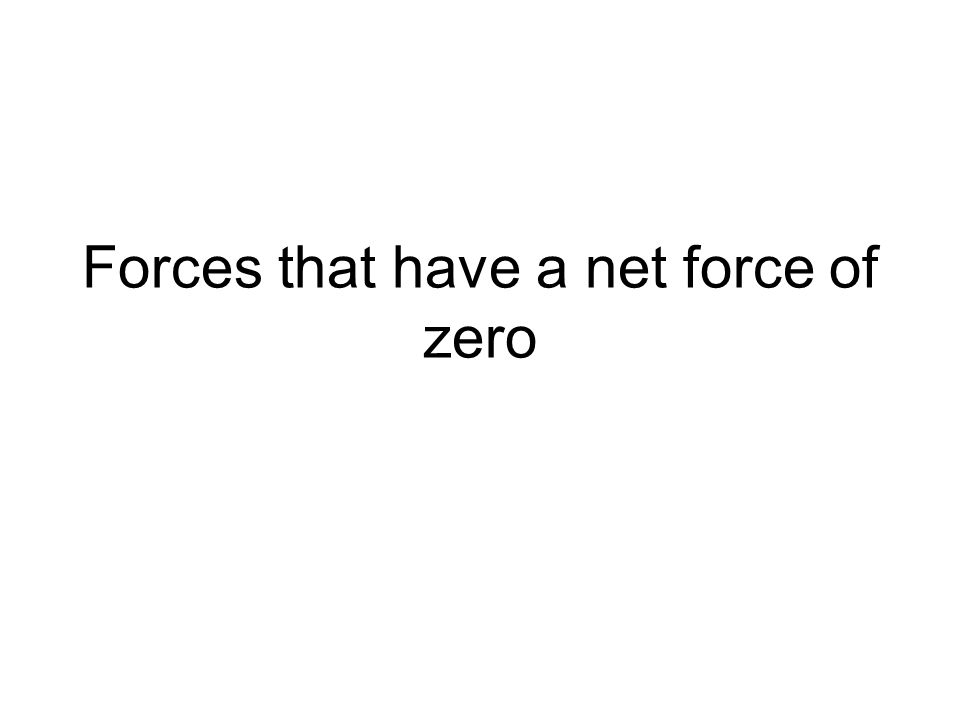 Forces that have a net force of zero