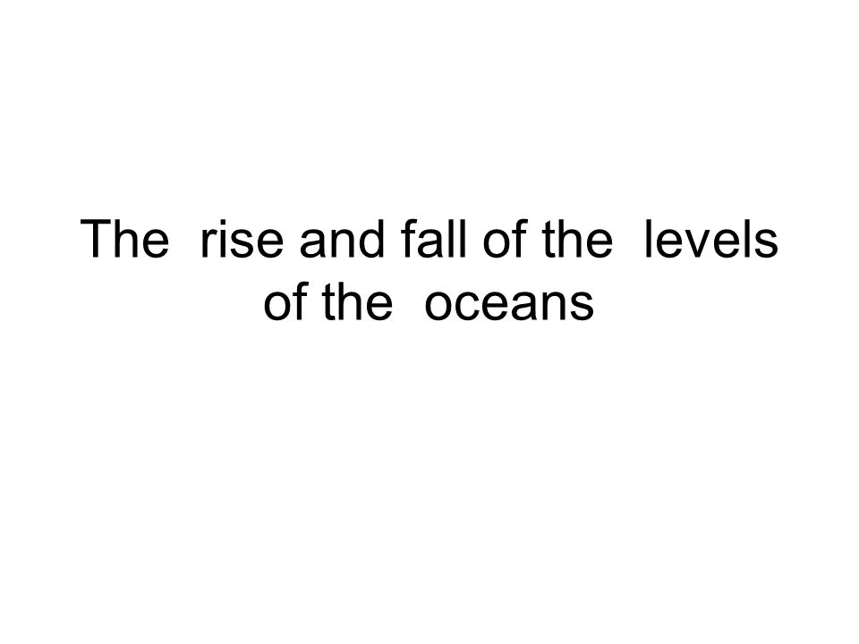 The rise and fall of the levels of the oceans
