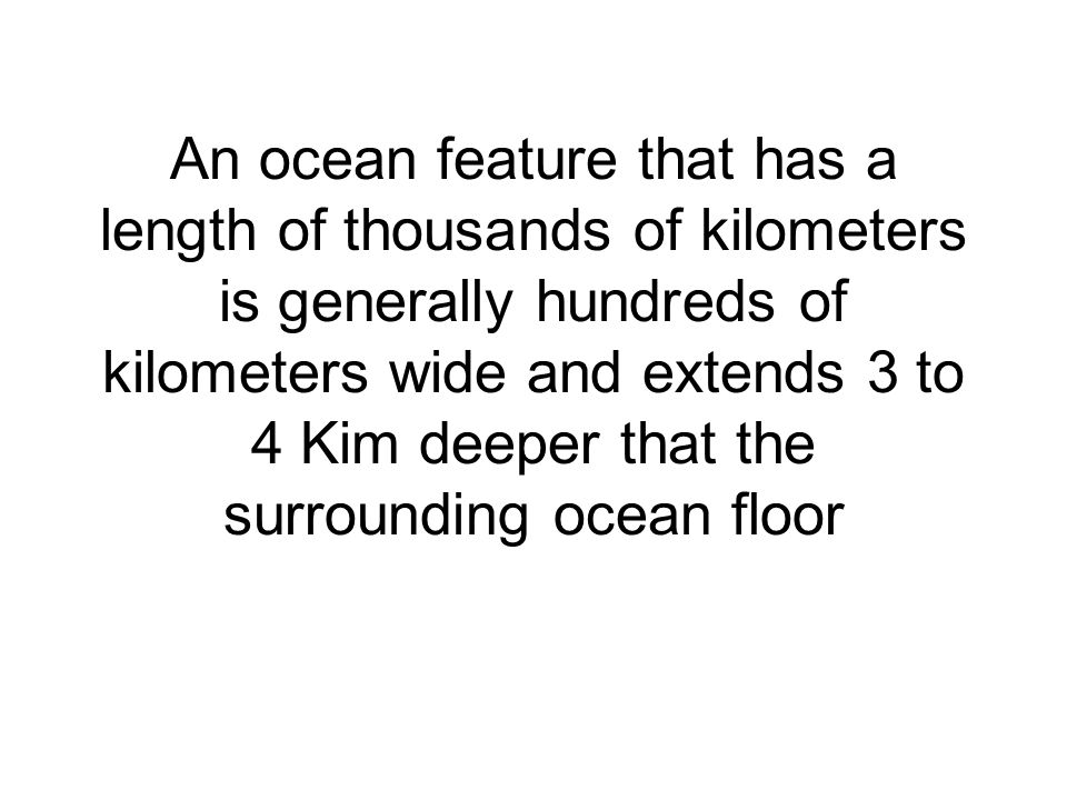 An ocean feature that has a length of thousands of kilometers is generally hundreds of kilometers wide and extends 3 to 4 Kim deeper that the surrounding ocean floor