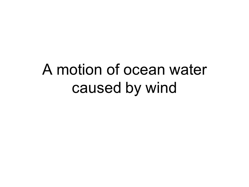 A motion of ocean water caused by wind