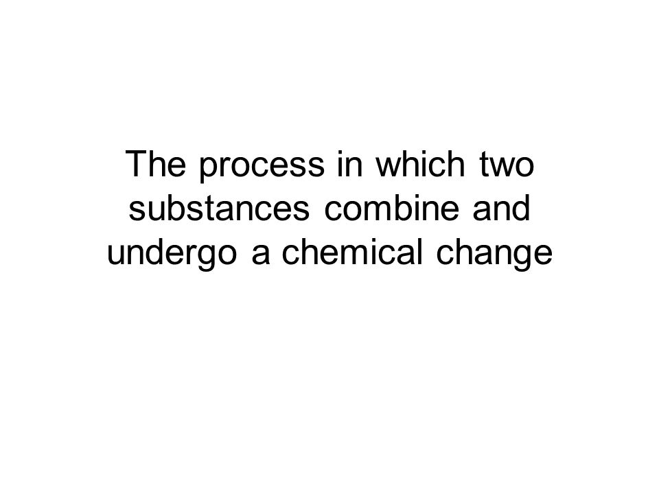 The process in which two substances combine and undergo a chemical change