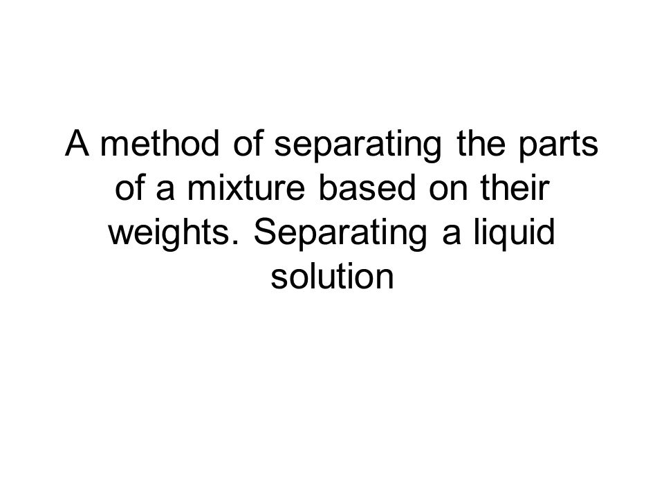A method of separating the parts of a mixture based on their weights. Separating a liquid solution