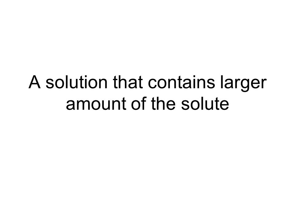 A solution that contains larger amount of the solute