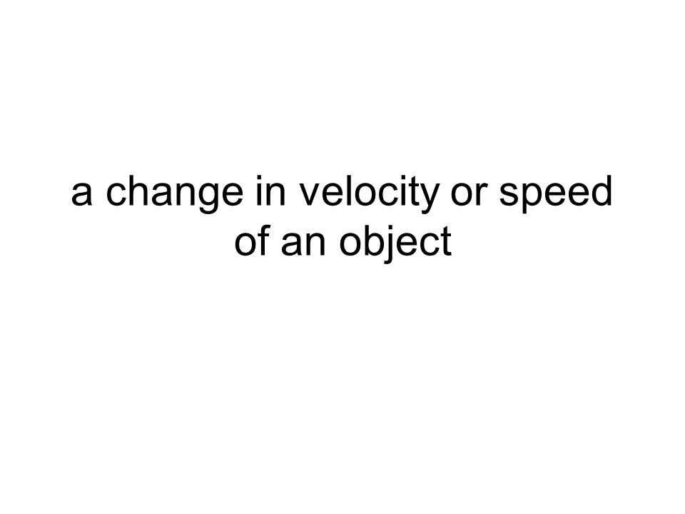 a change in velocity or speed of an object