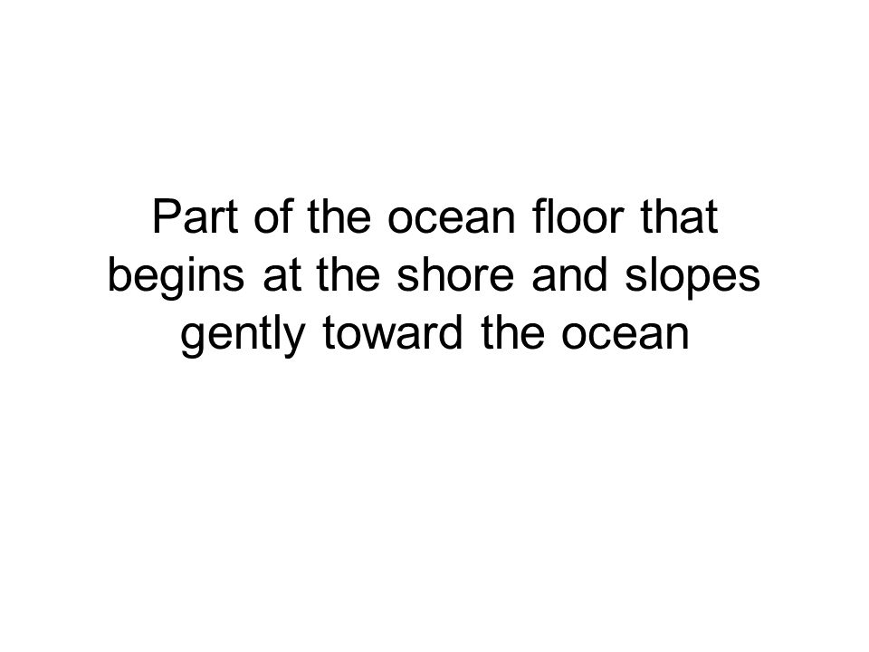 Part of the ocean floor that begins at the shore and slopes gently toward the ocean