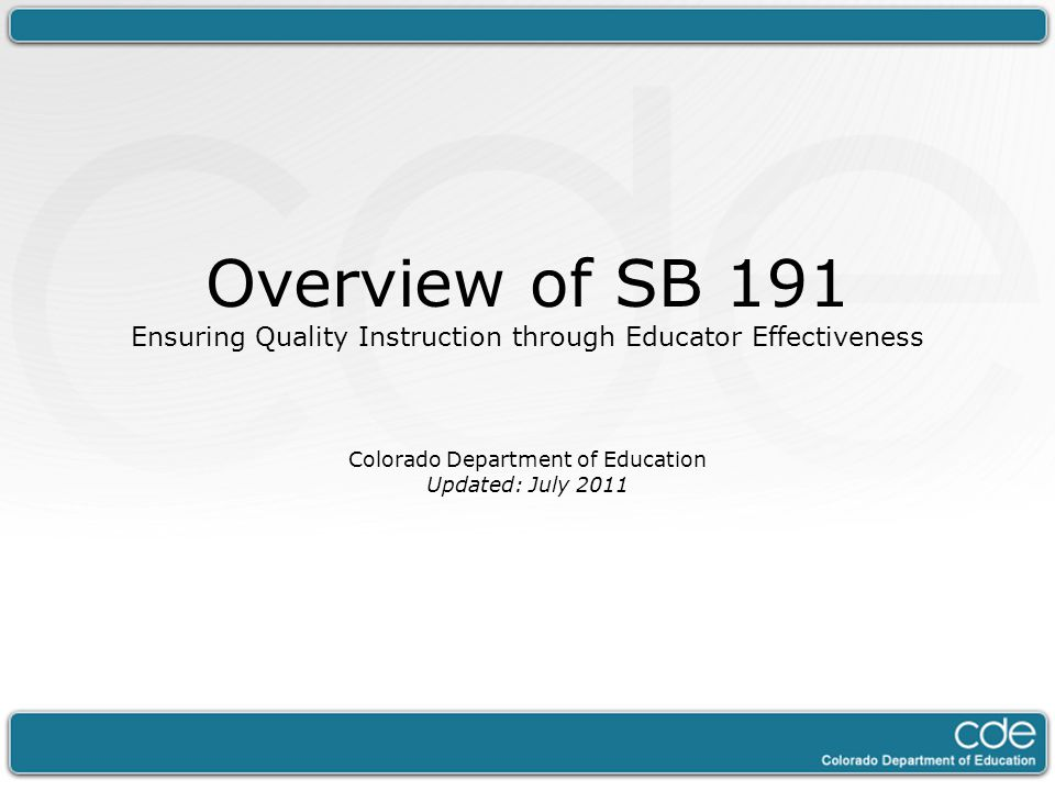 Overview of SB 191 Ensuring Quality Instruction through Educator Effectiveness Colorado Department of Education Updated: July 2011