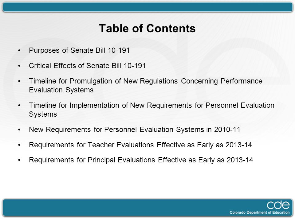 Table of Contents Purposes of Senate Bill 10-191 Critical Effects of Senate Bill 10-191 Timeline for Promulgation of New Regulations Concerning Performance Evaluation Systems Timeline for Implementation of New Requirements for Personnel Evaluation Systems New Requirements for Personnel Evaluation Systems in 2010-11 Requirements for Teacher Evaluations Effective as Early as 2013-14 Requirements for Principal Evaluations Effective as Early as 2013-14
