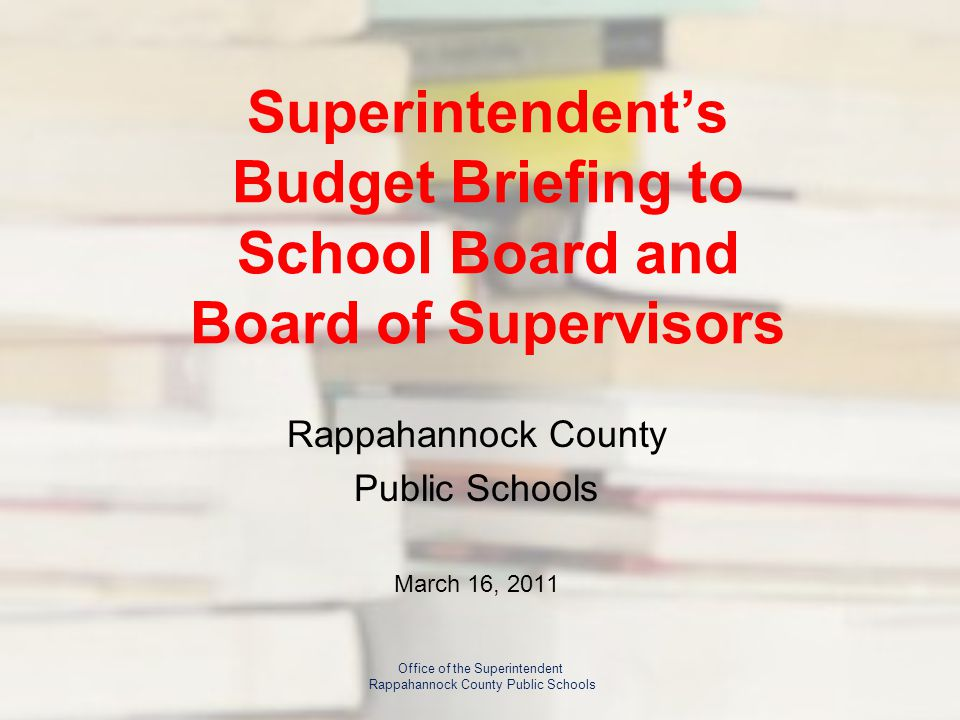 Superintendent's Budget Briefing to School Board and Board of Supervisors Rappahannock County Public Schools March 16, 2011 Office of the Superintendent Rappahannock County Public Schools