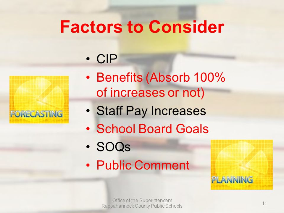 Factors to Consider CIP Benefits (Absorb 100% of increases or not) Staff Pay Increases School Board Goals SOQs Public Comment Office of the Superintendent Rappahannock County Public Schools 11