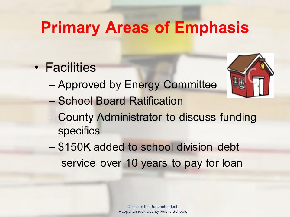 Primary Areas of Emphasis Facilities –Approved by Energy Committee –School Board Ratification –County Administrator to discuss funding specifics –$150K added to school division debt service over 10 years to pay for loan Office of the Superintendent Rappahannock County Public Schools