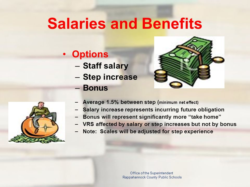 Salaries and Benefits Options –Staff salary –Step increase –Bonus –Average 1.5% between step ( minimum net effect) –Salary increase represents incurring future obligation –Bonus will represent significantly more take home –VRS affected by salary or step increases but not by bonus –Note: Scales will be adjusted for step experience Office of the Superintendent Rappahannock County Public Schools