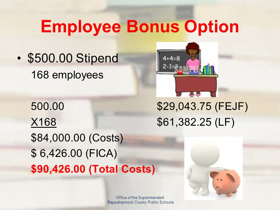Employee Bonus Option $500.00 Stipend 168 employees 500.00$29,043.75 (FEJF) X168$61,382.25 (LF) $84,000.00 (Costs) $ 6,426.00 (FICA) $90,426.00 (Total Costs) Office of the Superintendent Rappahannock County Public Schools