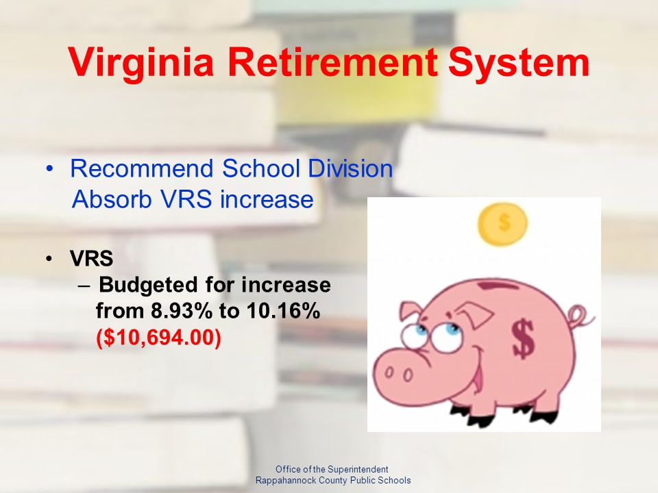Virginia Retirement System Recommend School Division Absorb VRS increase VRS –Budgeted for increase from 8.93% to 10.16% ($10,694.00) Office of the Superintendent Rappahannock County Public Schools