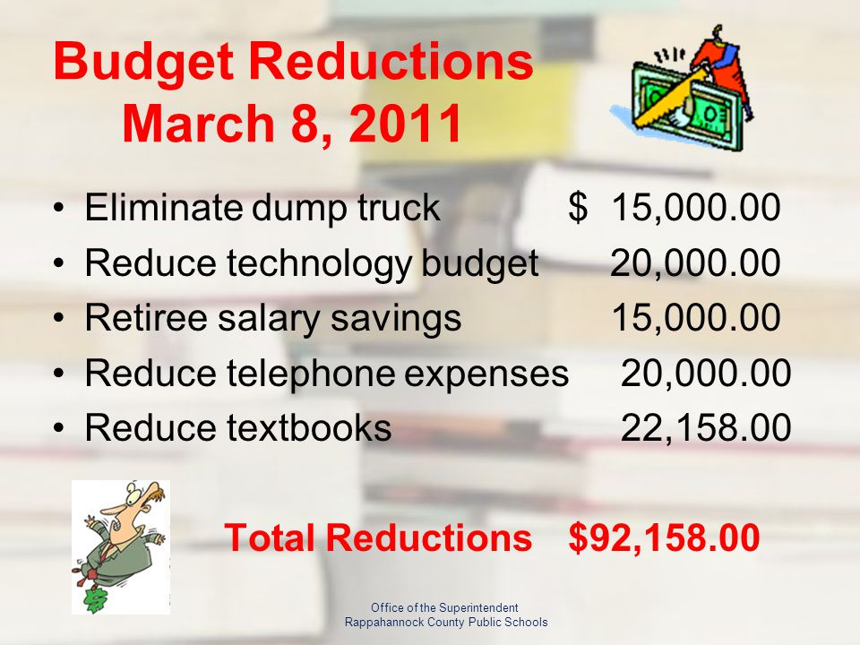 Budget Reductions March 8, 2011 Eliminate dump truck$ 15,000.00 Reduce technology budget 20,000.00 Retiree salary savings 15,000.00 Reduce telephone expenses 20,000.00 Reduce textbooks 22,158.00 Total Reductions$92,158.00 Office of the Superintendent Rappahannock County Public Schools