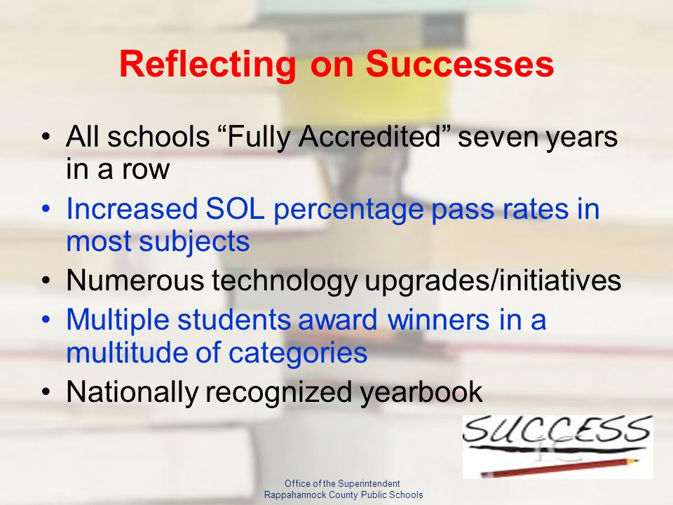 Reflecting on Successes All schools Fully Accredited seven years in a row Increased SOL percentage pass rates in most subjects Numerous technology upgrades/initiatives Multiple students award winners in a multitude of categories Nationally recognized yearbook Office of the Superintendent Rappahannock County Public Schools