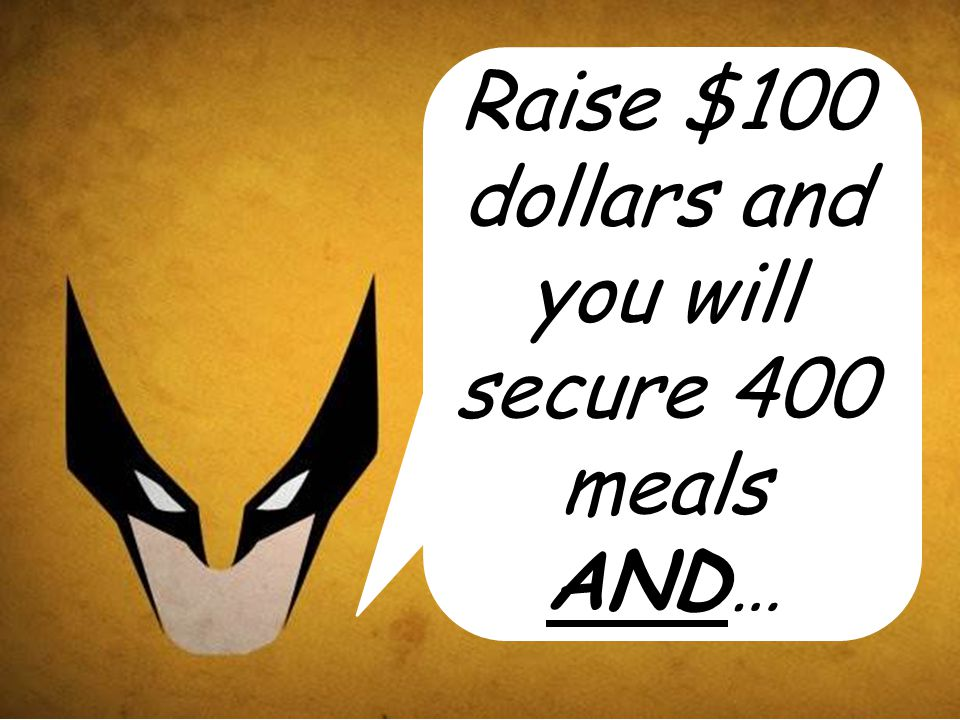 Raise $100 dollars and you will secure 400 meals AND…