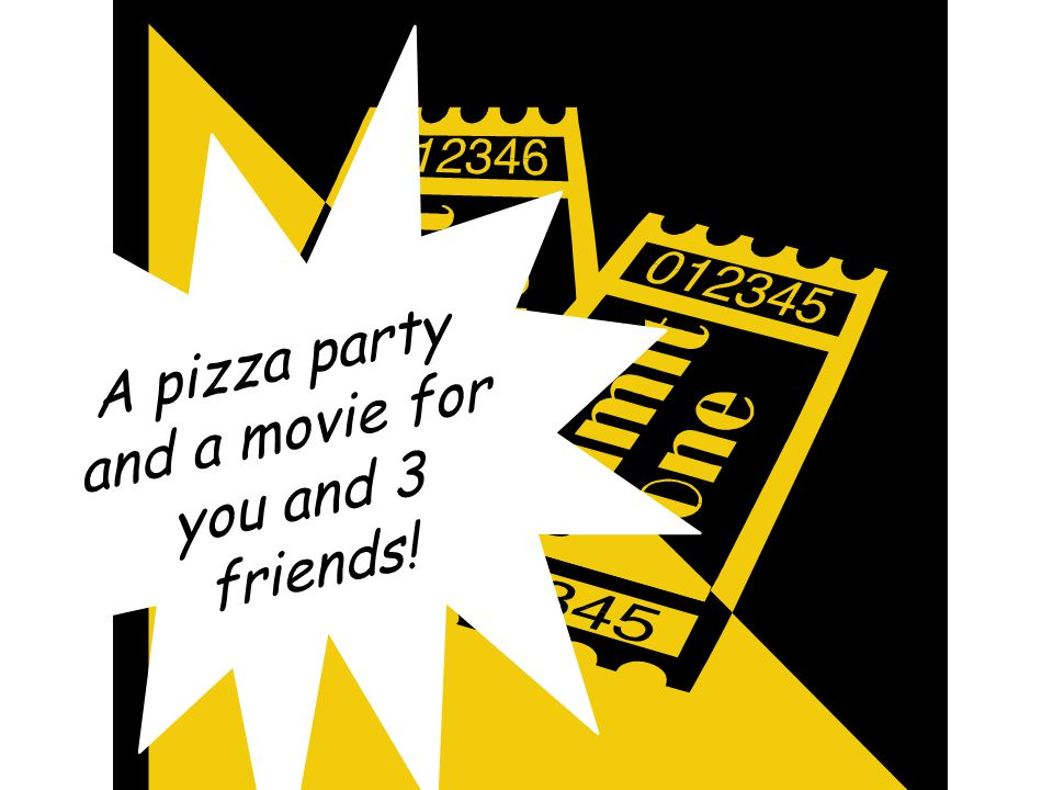 You will be entered into a raffle to win…. A pizza party and a movie for you and 3 friends!