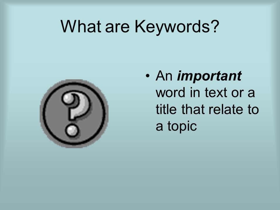 What are Keywords An important word in text or a title that relate to a topic