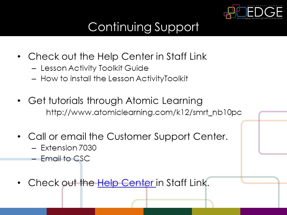 Continuing Support Check out the Help Center in Staff Link – Lesson Activity Toolkit Guide – How to install the Lesson ActivityToolkit Get tutorials through Atomic Learning http://www.atomiclearning.com/k12/smrt_nb10pc Call or email the Customer Support Center.