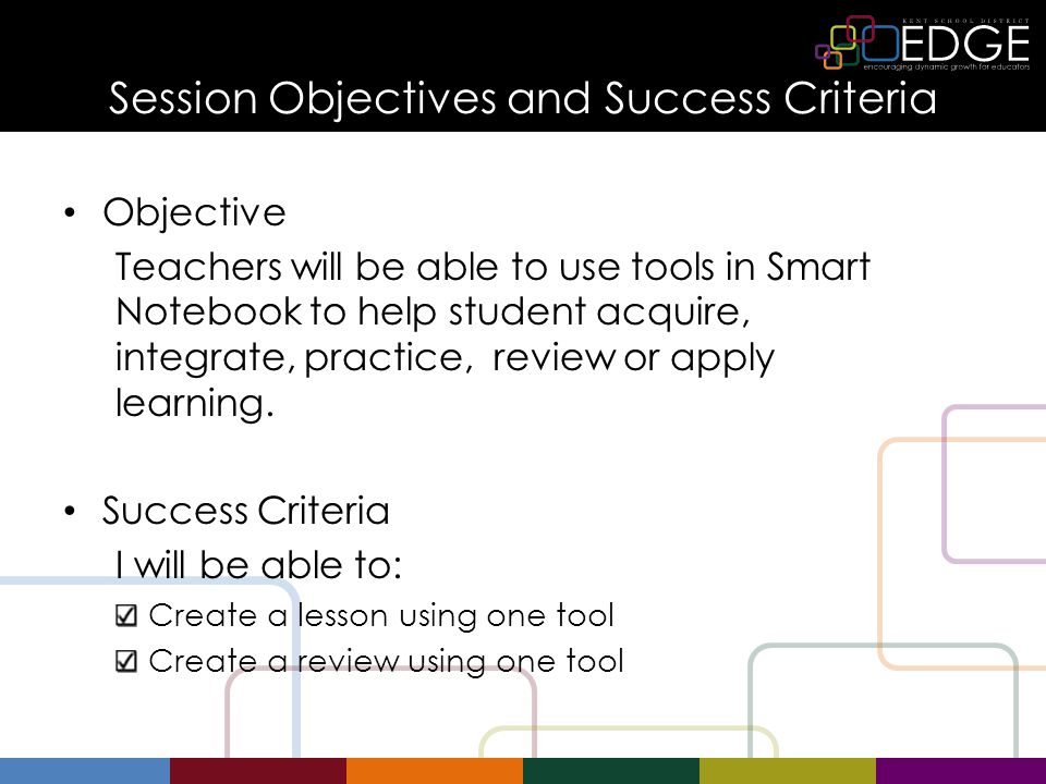 Session Objectives and Success Criteria Objective Teachers will be able to use tools in Smart Notebook to help student acquire, integrate, practice, review or apply learning.