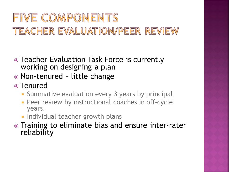  Teacher Evaluation Task Force is currently working on designing a plan  Non-tenured – little change  Tenured  Summative evaluation every 3 years by principal  Peer review by instructional coaches in off-cycle years.