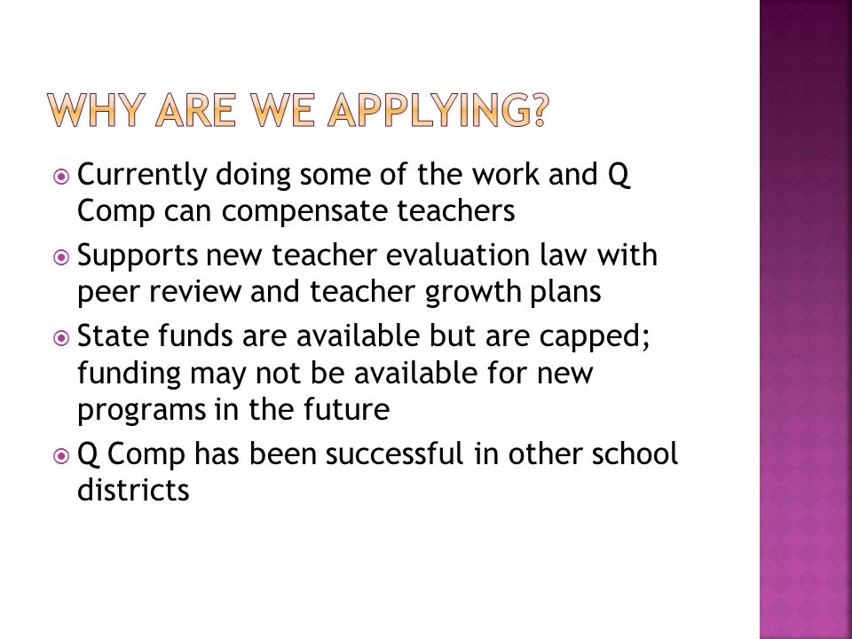  Currently doing some of the work and Q Comp can compensate teachers  Supports new teacher evaluation law with peer review and teacher growth plans  State funds are available but are capped; funding may not be available for new programs in the future  Q Comp has been successful in other school districts