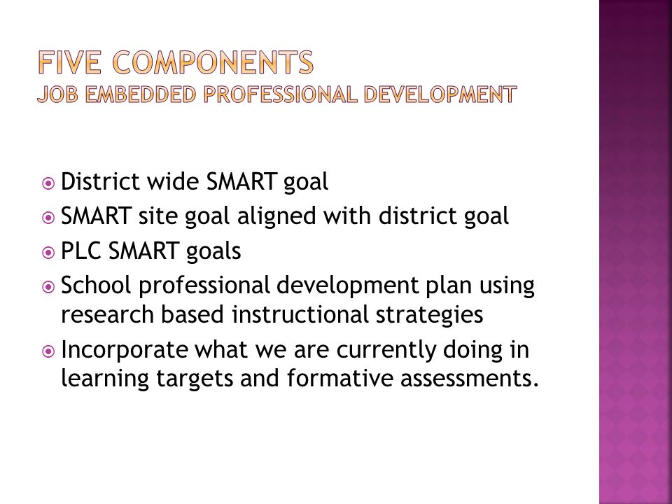 District wide SMART goal  SMART site goal aligned with district goal  PLC SMART goals  School professional development plan using research based instructional strategies  Incorporate what we are currently doing in learning targets and formative assessments.
