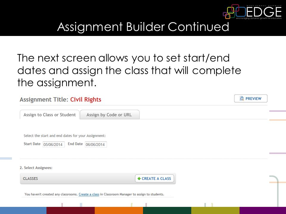 Assignment Builder Continued The next screen allows you to set start/end dates and assign the class that will complete the assignment.