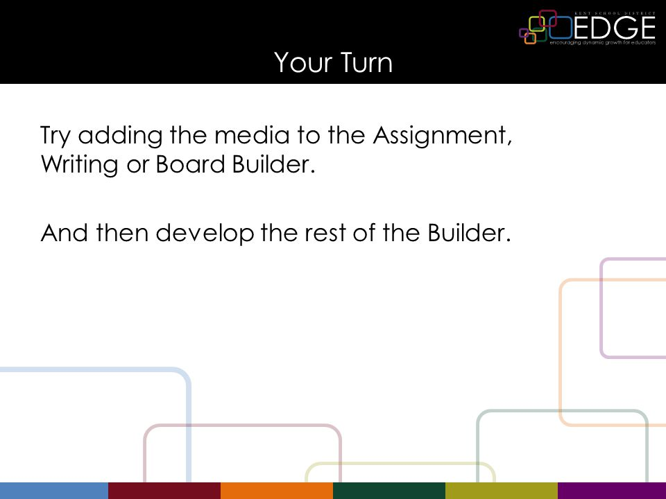 Your Turn Try adding the media to the Assignment, Writing or Board Builder.