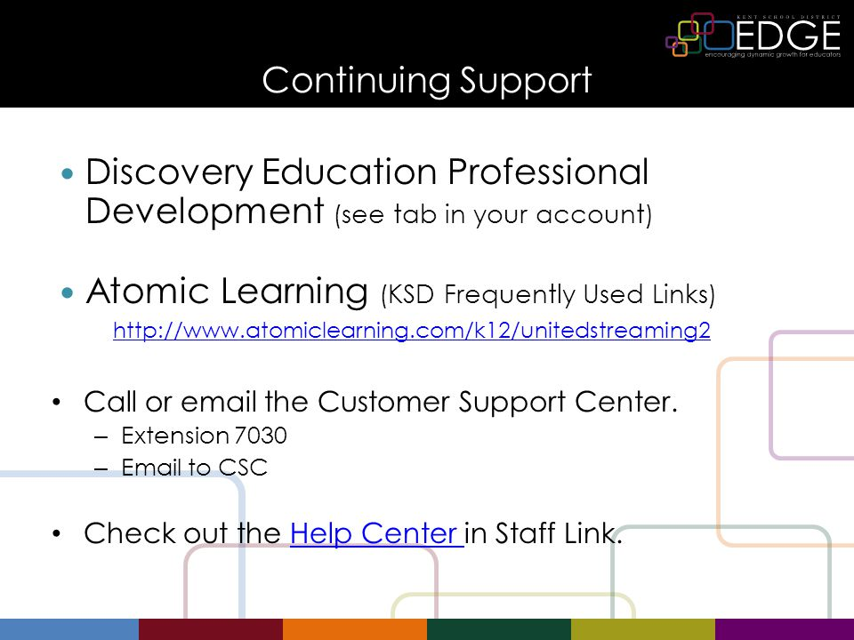 Continuing Support Discovery Education Professional Development (see tab in your account) Atomic Learning (KSD Frequently Used Links) http://www.atomiclearning.com/k12/unitedstreaming2 Call or email the Customer Support Center.