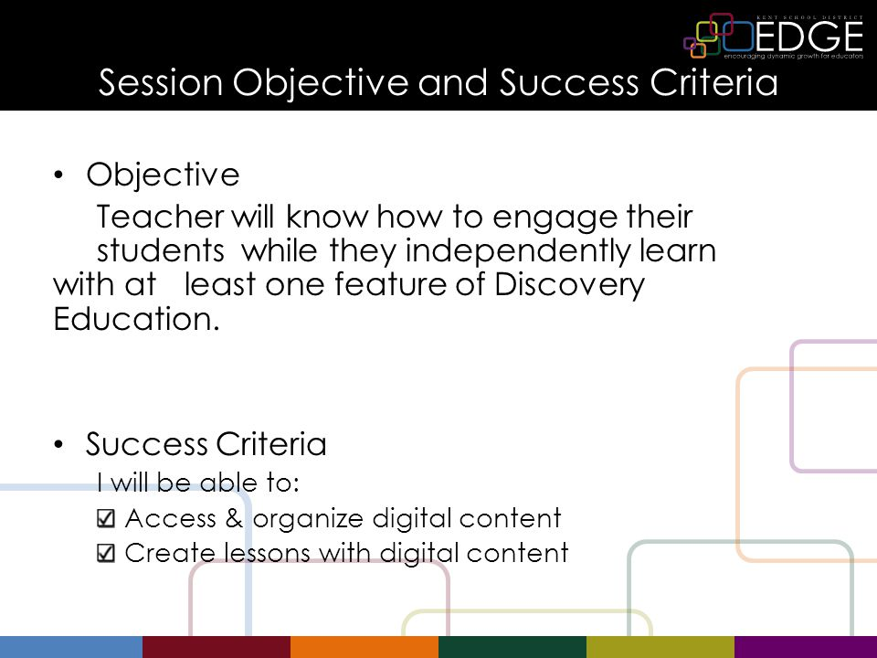 Session Objective and Success Criteria Objective Teacher will know how to engage their students while they independently learn with at least one feature of Discovery Education.
