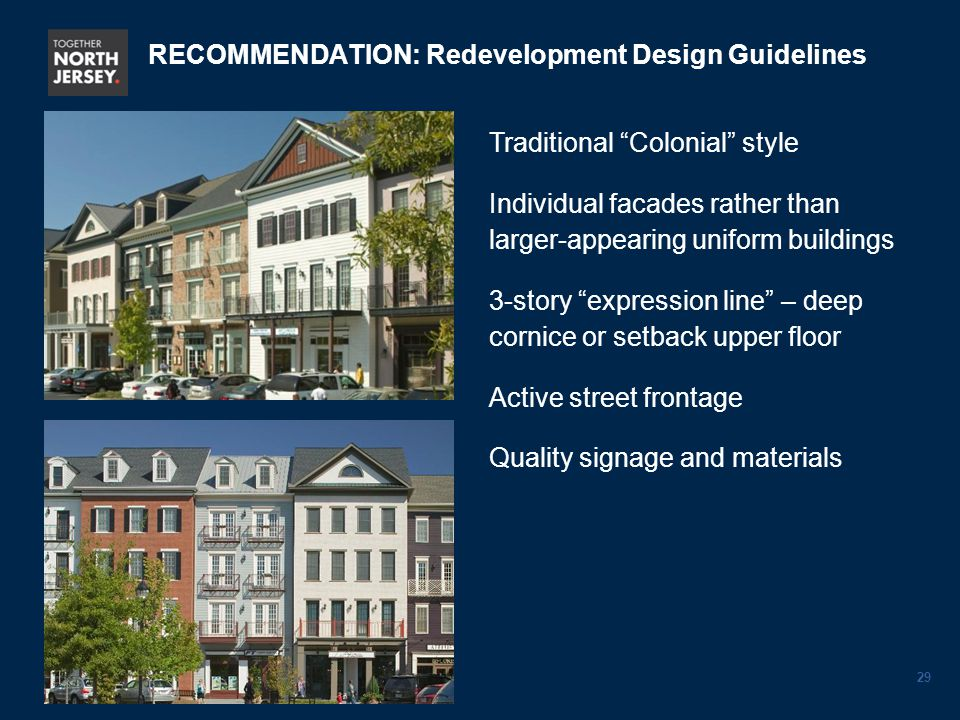 29 Traditional Colonial style Individual facades rather than larger-appearing uniform buildings 3-story expression line – deep cornice or setback upper floor Active street frontage Quality signage and materials RECOMMENDATION: Redevelopment Design Guidelines