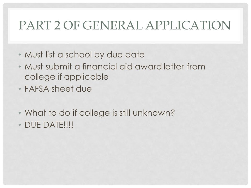 PART 2 OF GENERAL APPLICATION Must list a school by due date Must submit a financial aid award letter from college if applicable FAFSA sheet due What to do if college is still unknown.