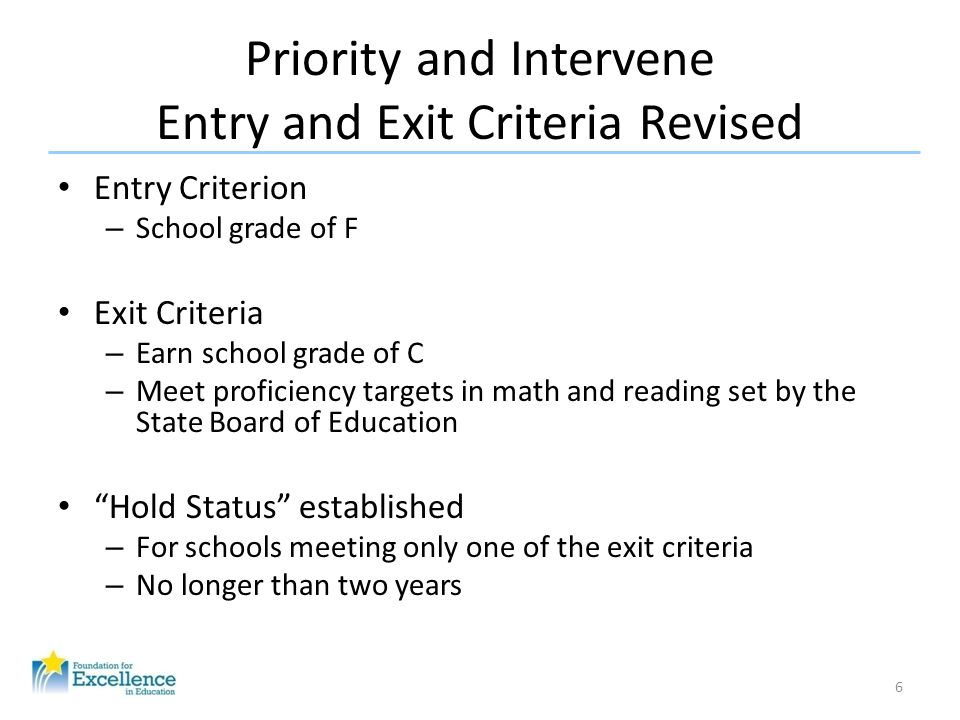 Priority and Intervene Entry and Exit Criteria Revised Entry Criterion – School grade of F Exit Criteria – Earn school grade of C – Meet proficiency targets in math and reading set by the State Board of Education Hold Status established – For schools meeting only one of the exit criteria – No longer than two years 6