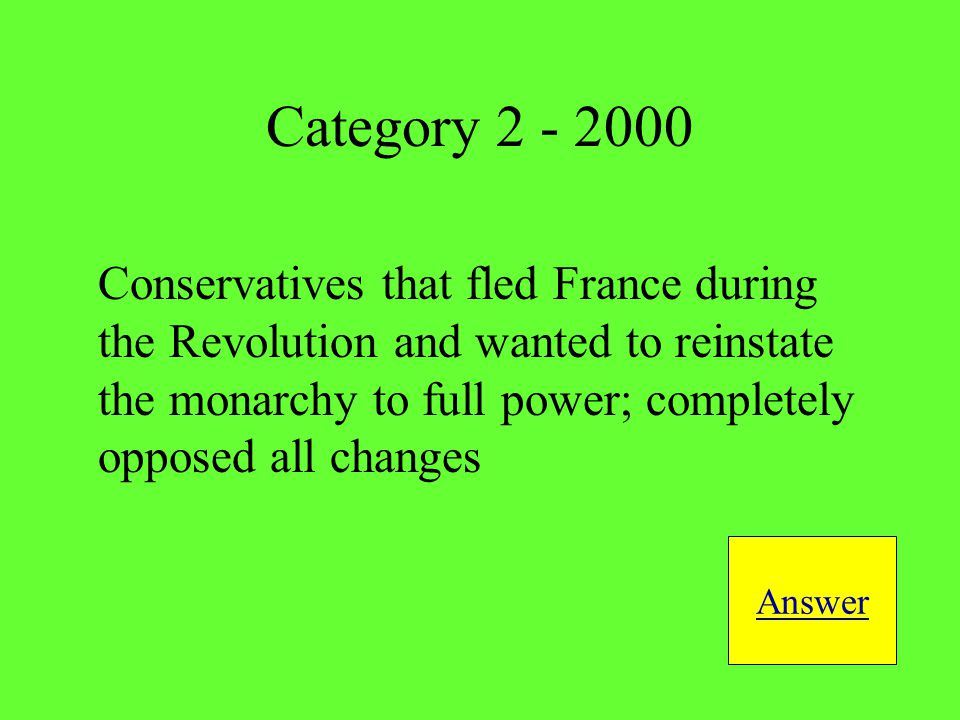 Conservatives that fled France during the Revolution and wanted to reinstate the monarchy to full power; completely opposed all changes Answer Category 2 - 2000
