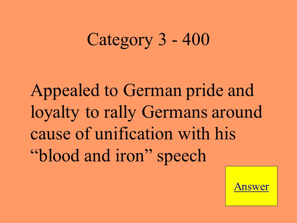 Appealed to German pride and loyalty to rally Germans around cause of unification with his blood and iron speech Answer Category 3 - 400
