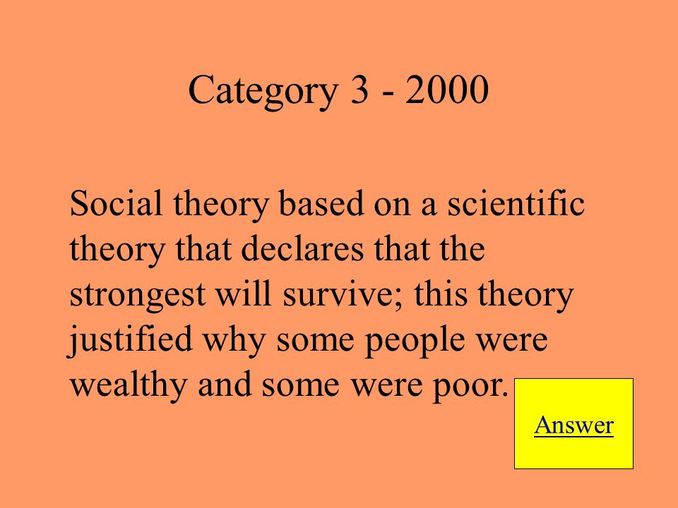 Social theory based on a scientific theory that declares that the strongest will survive; this theory justified why some people were wealthy and some were poor.