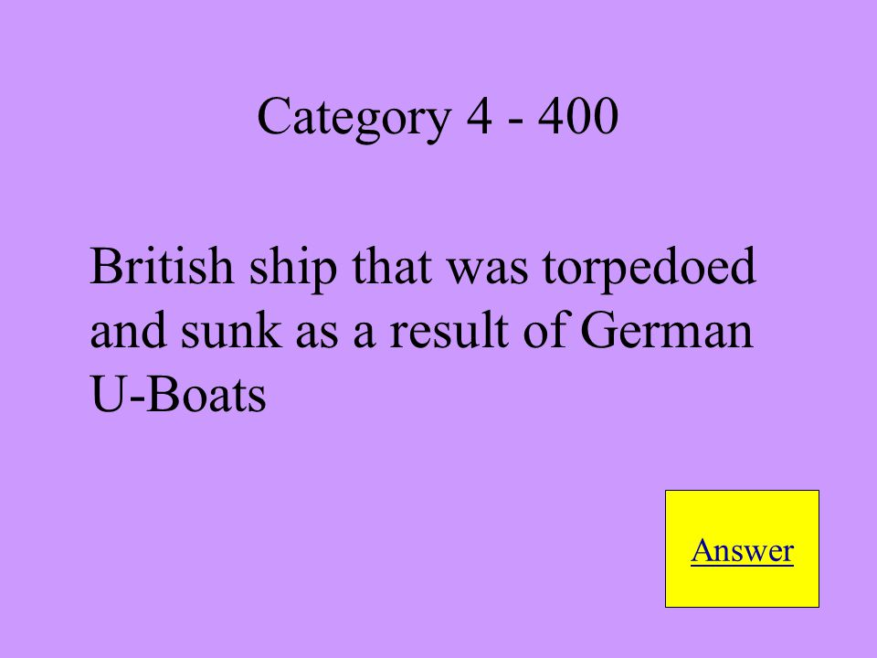 British ship that was torpedoed and sunk as a result of German U-Boats Answer Category 4 - 400