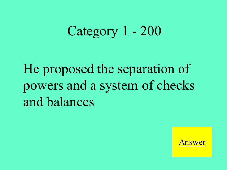 He proposed the separation of powers and a system of checks and balances Answer Category 1 - 200