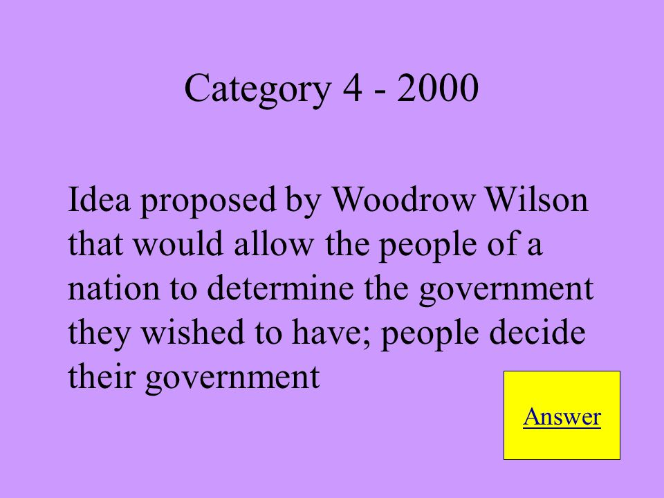 Idea proposed by Woodrow Wilson that would allow the people of a nation to determine the government they wished to have; people decide their government Answer Category 4 - 2000